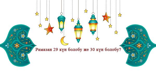 Рамазан 29 күн болобу же 30 күн болобу?